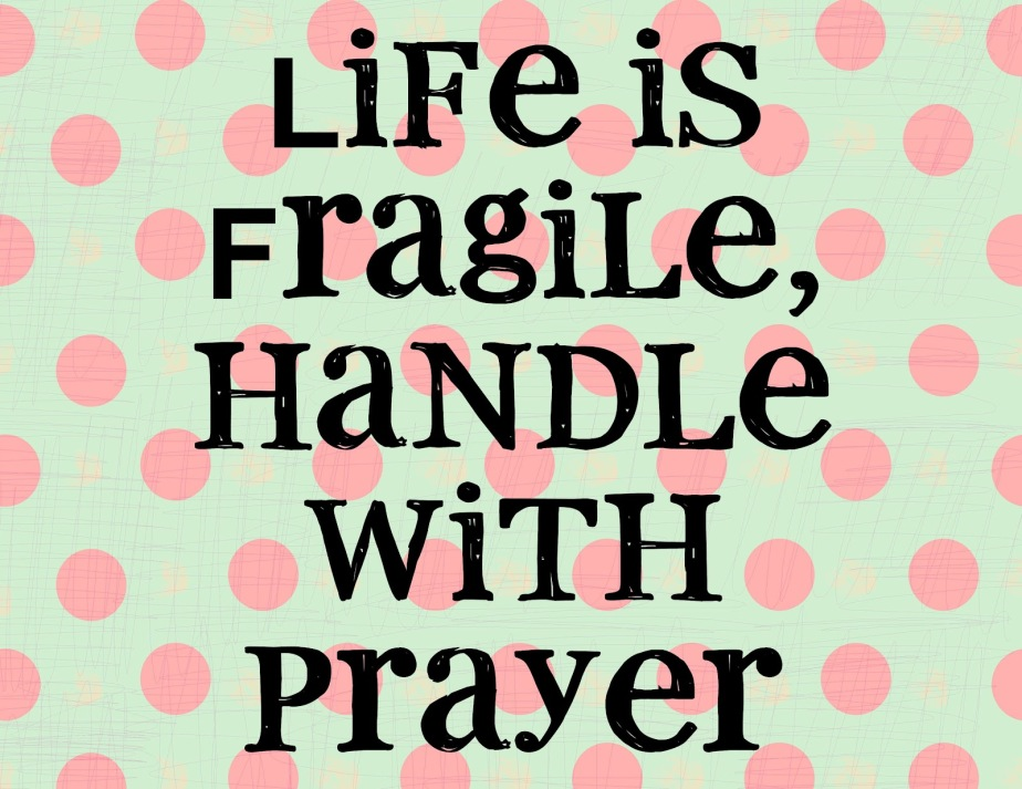 81869-life-is-fragile-handle-with-prayer-quote